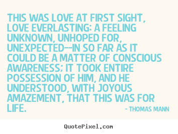 This was love at first sight, love everlasting: a feeling unknown,.. Thomas Mann famous life quote
