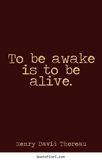 Create custom picture quote about life - To be awake is to be alive.