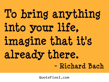 To bring anything into your life, imagine that it's already.. Richard Bach popular life quotes
