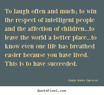 Life quotes - To laugh often and much; to win the respect of intelligent..
