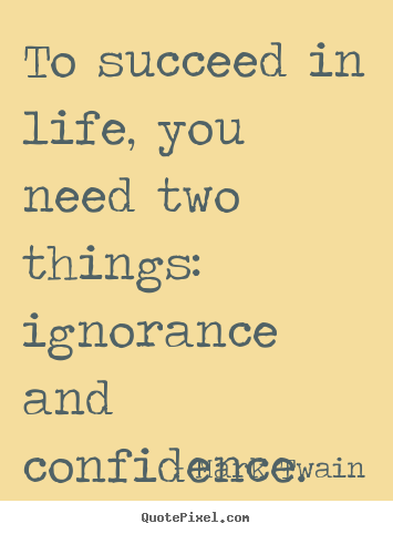 To succeed in life, you need two things: ignorance and confidence. Mark Twain  life quotes