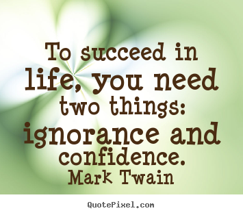Mark Twain picture quotes - To succeed in life, you need two things: ignorance.. - Life quotes