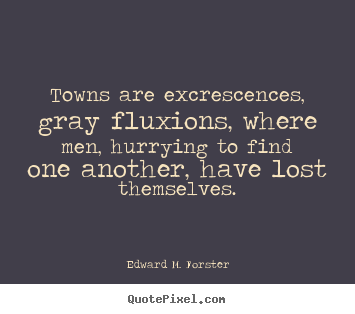 Make personalized photo quotes about life - Towns are excrescences, gray fluxions, where men, hurrying..