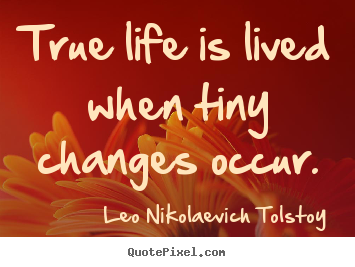 Life quote - True life is lived when tiny changes occur.