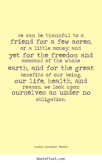 Lucius Annaeus Seneca poster quote - We can be thankful to a friend for a few acres, or a little money; and.. - Life quote
