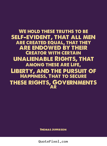 Thomas Jefferson picture quotes - We hold these truths to be self-evident, that.. - Life quotes