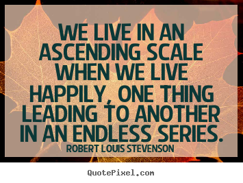 Quote about life - We live in an ascending scale when we live happily, one..