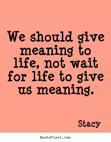 Create graphic picture quotes about life - We should give meaning to life, not wait for life to..