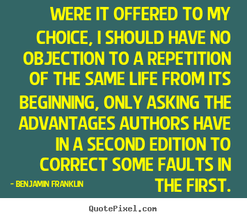 Benjamin Franklin picture sayings - Were it offered to my choice, i should have no objection to.. - Life quotes