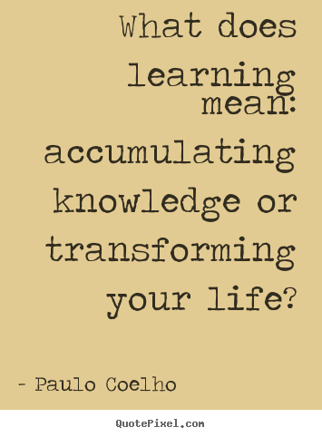 Make picture quotes about life - What does learning mean: accumulating knowledge..