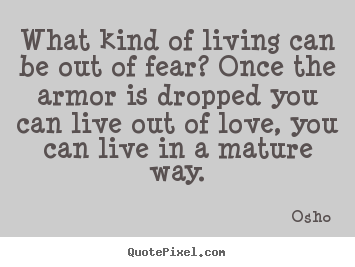 Osho photo quotes - What kind of living can be out of fear? once the armor is dropped you.. - Life quotes