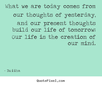 What we are today comes from our thoughts of yesterday,.. Buddha top life quotes