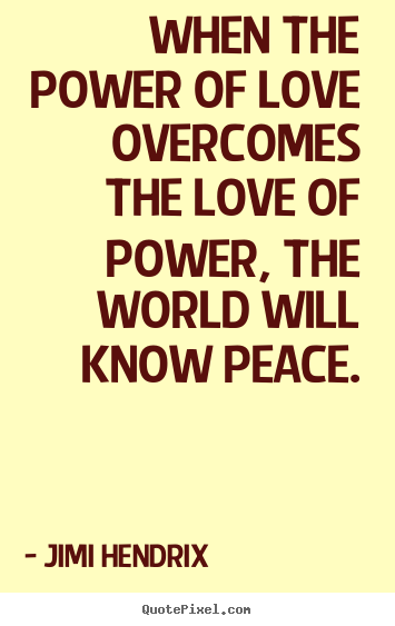 Life quotes - When the power of love overcomes the love of power, the world will know..