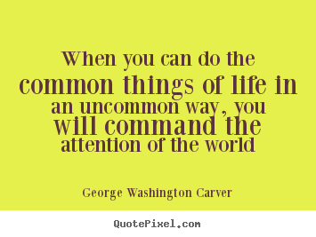 Life quotes - When you can do the common things of life in an uncommon..