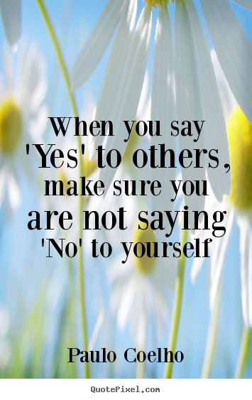 Paulo Coelho picture quotes - When you say 'yes' to others, make sure you are.. - Life sayings