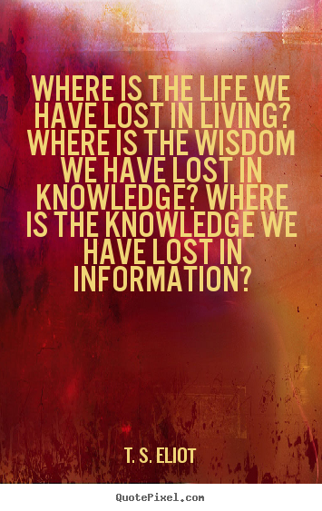 Where is the life we have lost in living? where is the wisdom we.. T. S. Eliot  life quotes