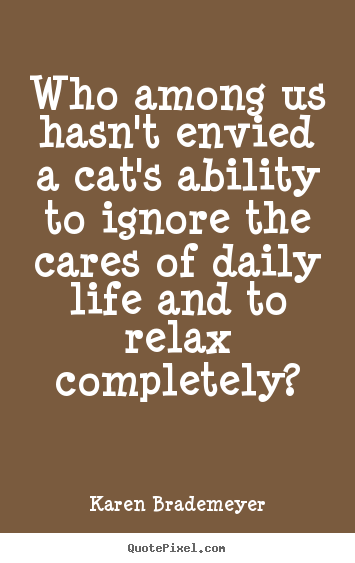 Quote about life - Who among us hasn't envied a cat's ability to ignore the..