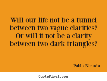 Will our life not be a tunnel between two vague clarities?.. Pablo Neruda best life quote