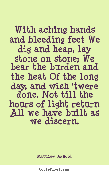 Quotes about life - With aching hands and bleeding feet we dig..