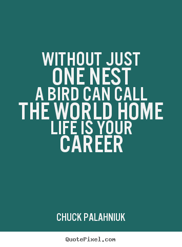 Chuck Palahniuk picture quotes - Without just one nesta bird can call the world homelife is your career - Life quotes