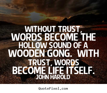Without trust, words become the hollow sound of a wooden gong. with trust,.. John Harold good life quote