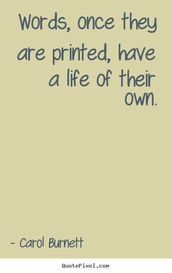 Life quotes - Words, once they are printed, have a life of their own.