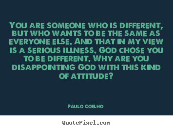 Paulo Coelho photo quotes - You are someone who is different, but who wants to be the same as.. - Life quotes