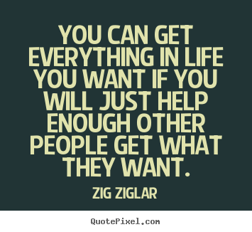 Zig Ziglar picture quotes - You can get everything in life you want if you will just.. - Life quotes