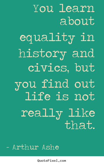 How to make picture quotes about life - You learn about equality in history and civics, but you..