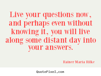 Rainer Maria Rilke picture quotes - Live your questions now, and perhaps even.. - Life quotes