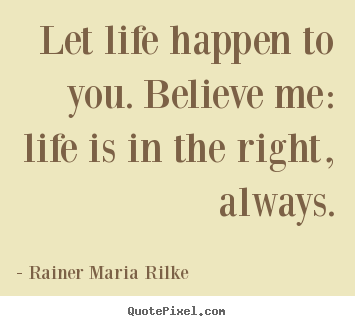 Create photo quotes about life - Let life happen to you. believe me: life..