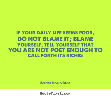 Quote about life - If your daily life seems poor, do not blame..