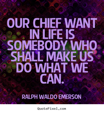 Life quote - Our chief want in life is somebody who shall make us do what we can.