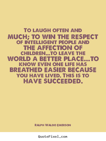 To laugh often and much; to win the respect of intelligent.. Ralph Waldo Emerson  life quote