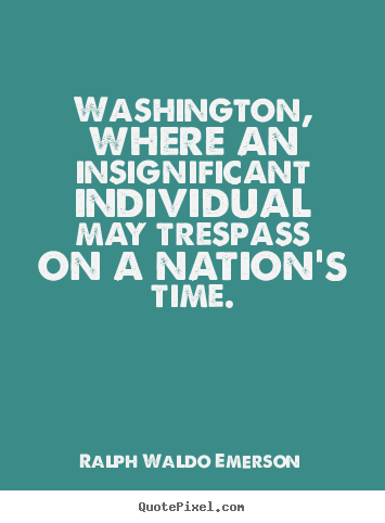 Life quotes - Washington, where an insignificant individual may trespass on a nation's..