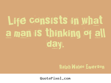 Sayings about life - Life consists in what a man is thinking of all day.