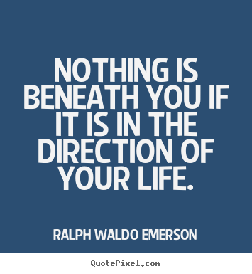 Quotes about life - Nothing is beneath you if it is in the direction of your life.