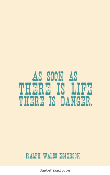 Life quotes - As soon as there is life there is danger.