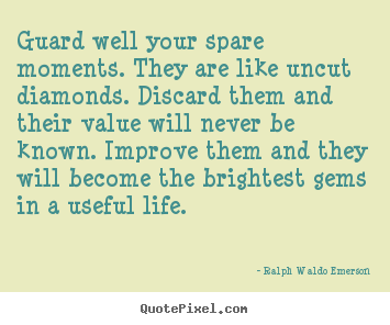 Guard well your spare moments. they are like.. Ralph Waldo Emerson great life quote