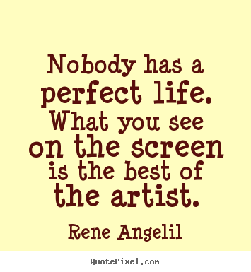 Rene Angelil picture quote - Nobody has a perfect life. what you see on the screen is the.. - Life quotes