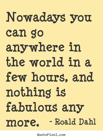 Life quote - Nowadays you can go anywhere in the world in a few hours, and nothing..