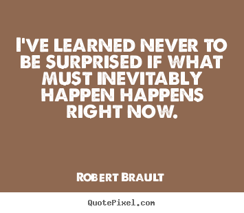 Robert Brault poster quote - I've learned never to be surprised if what must inevitably happen happens.. - Life quotes
