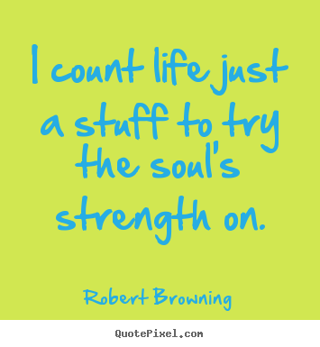 Life sayings - I count life just a stuff to try the soul's strength on.