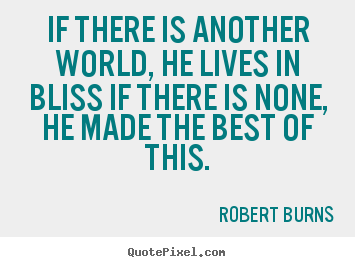 If there is another world, he lives in bliss if there is none,.. Robert Burns  life quotes