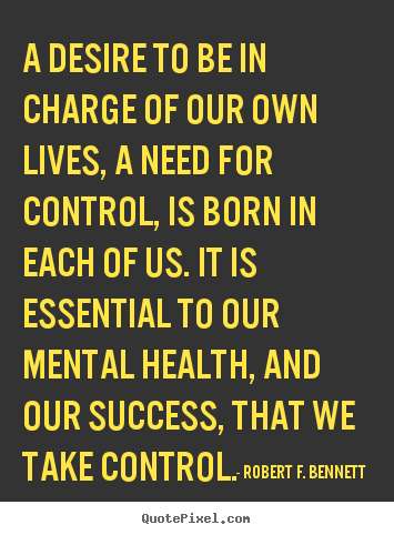 Robert F. Bennett photo sayings - A desire to be in charge of our own lives, a need for control,.. - Life quotes