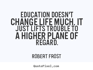 Quotes about life - Education doesn't change life much. it just lifts..