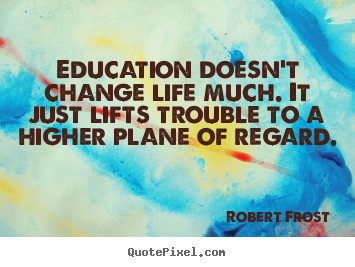 Robert Frost picture quote - Education doesn't change life much. it just lifts trouble to.. - Life quotes
