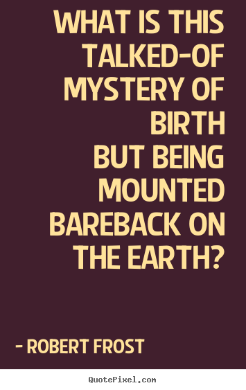 Robert Frost picture quotes - What is this talked-of mystery of birth but being mounted.. - Life quote