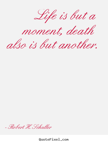 Life quote - Life is but a moment, death also is but another.