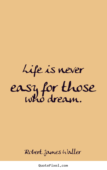 Robert James Waller picture sayings - Life is never easy for those who dream. - Life quotes